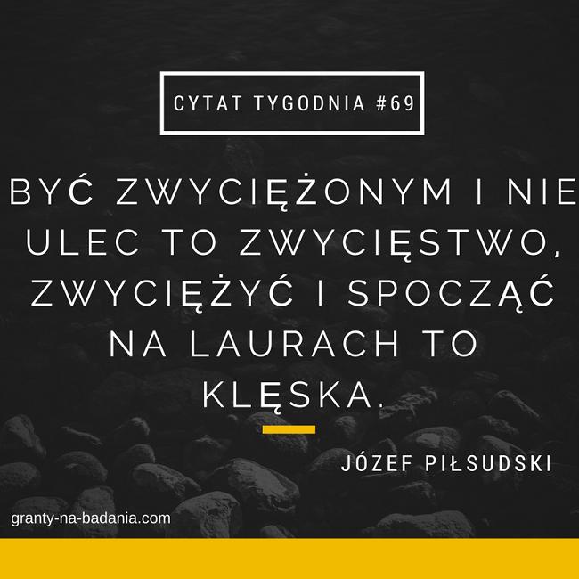 Być zwyciężonym i nie ulec to zwycięstwo, zwyciężyć i spocząć na laurach – to klęska. - Józef Piłsudski