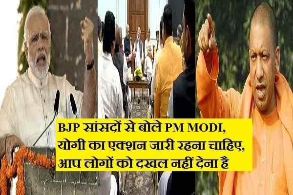UP के BJP सांसदों से बोले PM MODI, योगी सरकार के काम में दखल ना दें, Action जारी रहने दें
