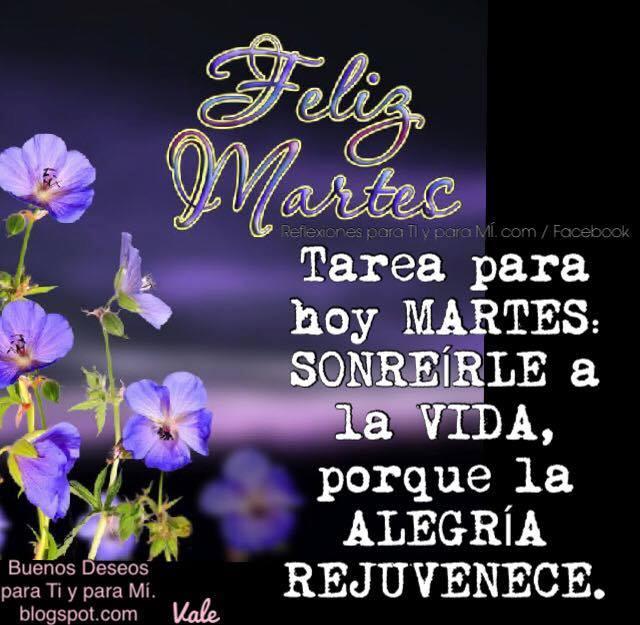 FELIZ MARTES  Tarea para hoy Martes sonreírle a la vida, porque la alegría rejuvenece.