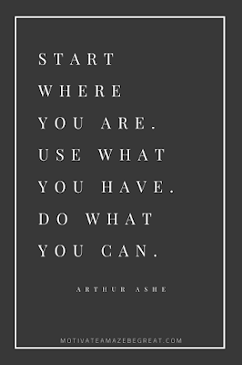 "44 Short Success Quotes And Sayings: ""Start where you are. Use what you have. Do what you can."" - Arthur Ashe"