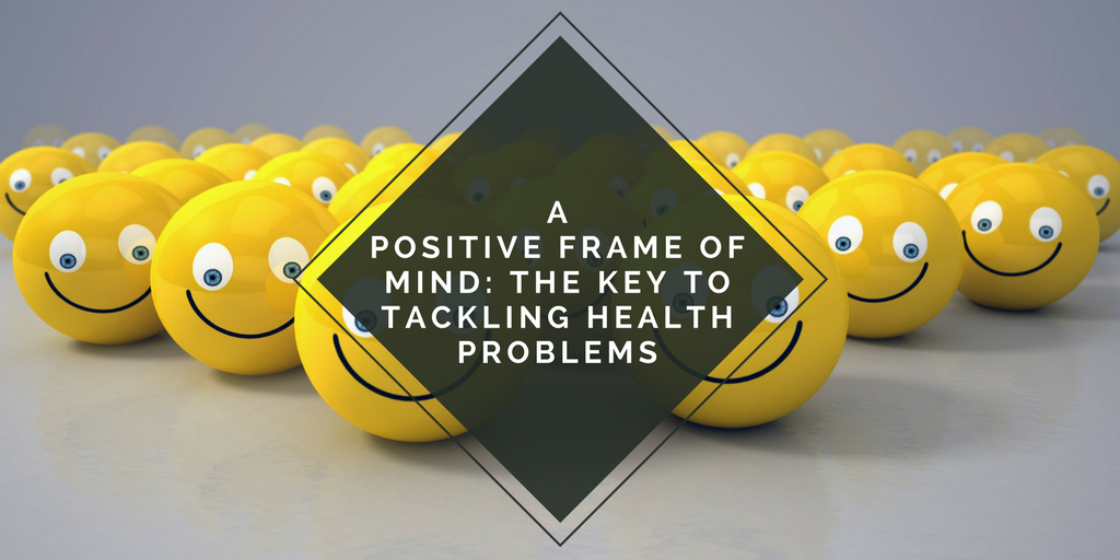A POSITIVE FRAME OF MIND: THE KEY TO TACKLING HEALTH PROBLEMS | A ...
