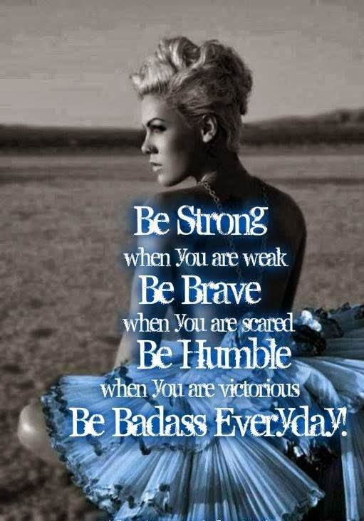 Be Strong when you are weak, be brave when you are scared, be humble when you are victorious, be badass everyday.
