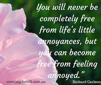 "You will never be completely free from life's little annoyances, but you can become free from feeling annoyed."" Richard Carlson."