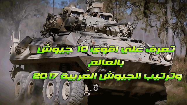 تعرف علي اقوي 10 جيوش بالعالم , وترتيب الجيوش العربية 2017