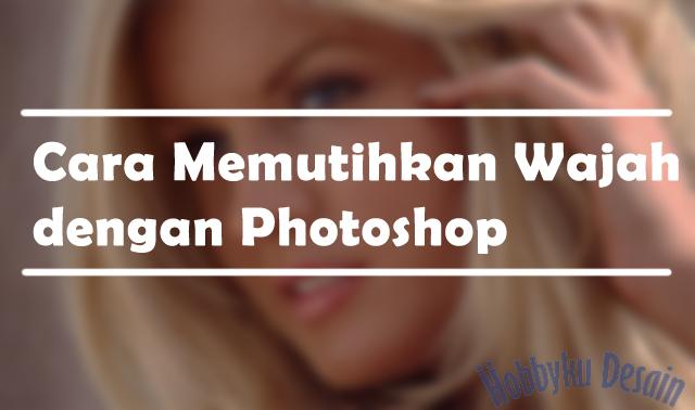 Cara Memutihkan Wajah dengan Photoshop