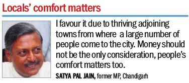 Locals' comfort matters - 'I favour it due to thriving adjoining towns from where a large number of people come to the city. Money should not be the only consideration, people's comfort matters too. - Satya Pal Jain, former MP, Chandigarh