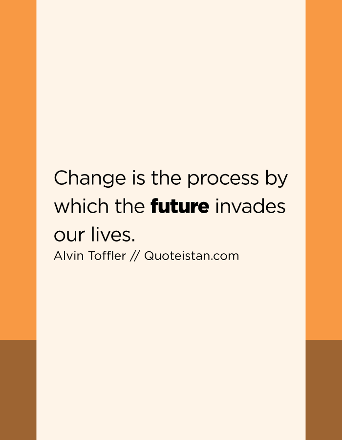 Change is the process by which the future invades our lives.