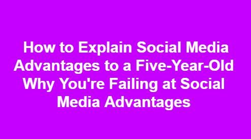 Why You're Failing at Social Media Advantages