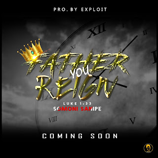 FATHER YOU REIGN, COMING SOON BY SOMONI SANIPE