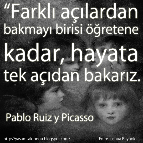"""Farklı açılardan  bakmayı birisi öğretene kadar, hayata  tek açıdan bakarız."" Pablo Ruiz y Picasso Joshua Reynolds Türkçe Çevirisi ""There is only one way to see things, until someone shows us how to look at them with different eyes"""