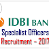 IDBI Specialist Officers Recruitment – 2017: Check Here