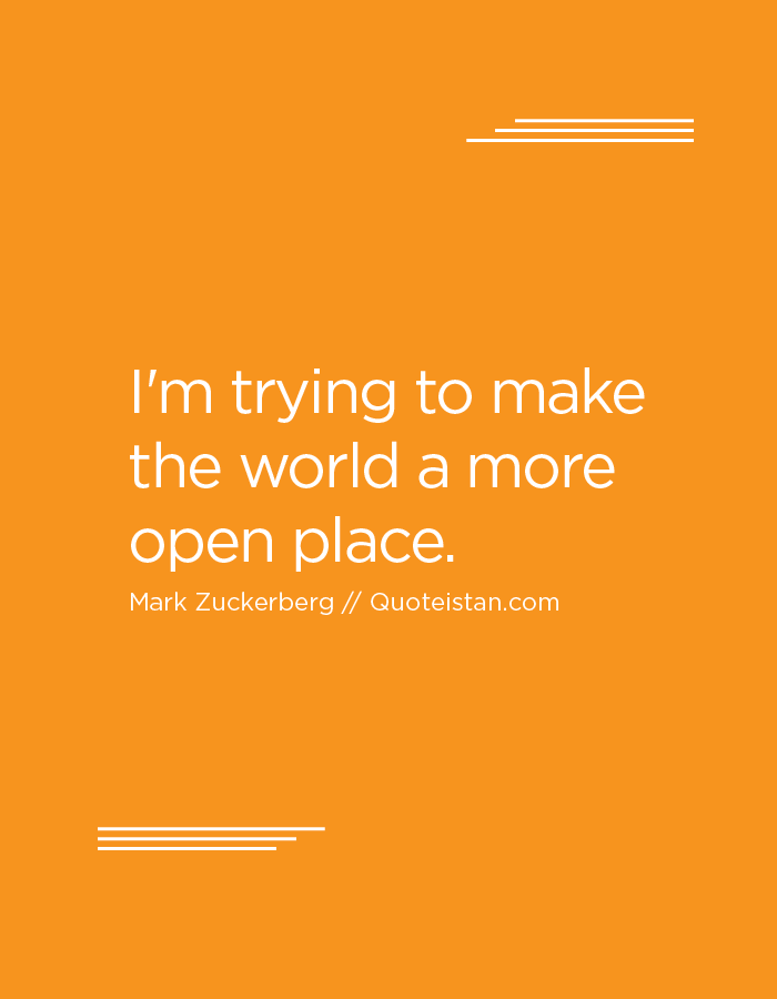 I'm trying to make the world a more open place.