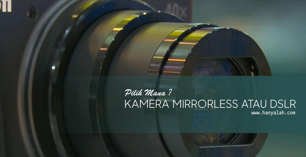 Pilih Mana? Kamera Mirrorless atau DSLR