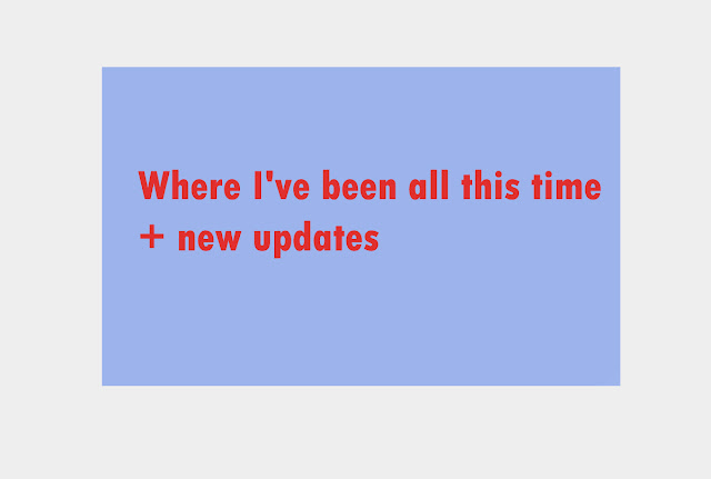 Where I've been all this time + new updates