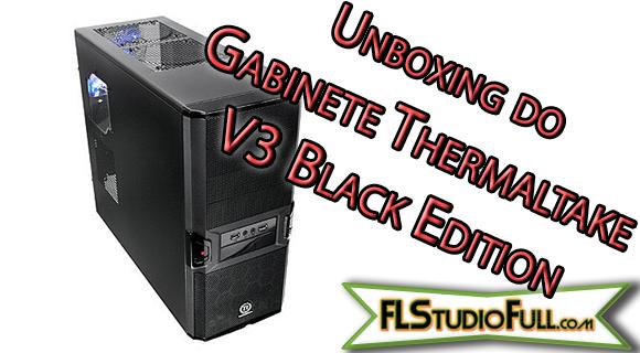 Unboxing do Gabinete Thermaltake V3 Black Edition