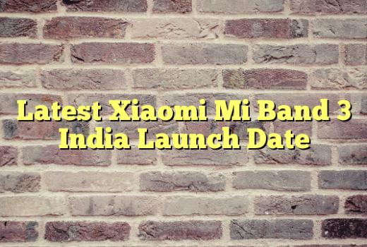 Latest Xiaomi Mi Band 3 India Launch Date