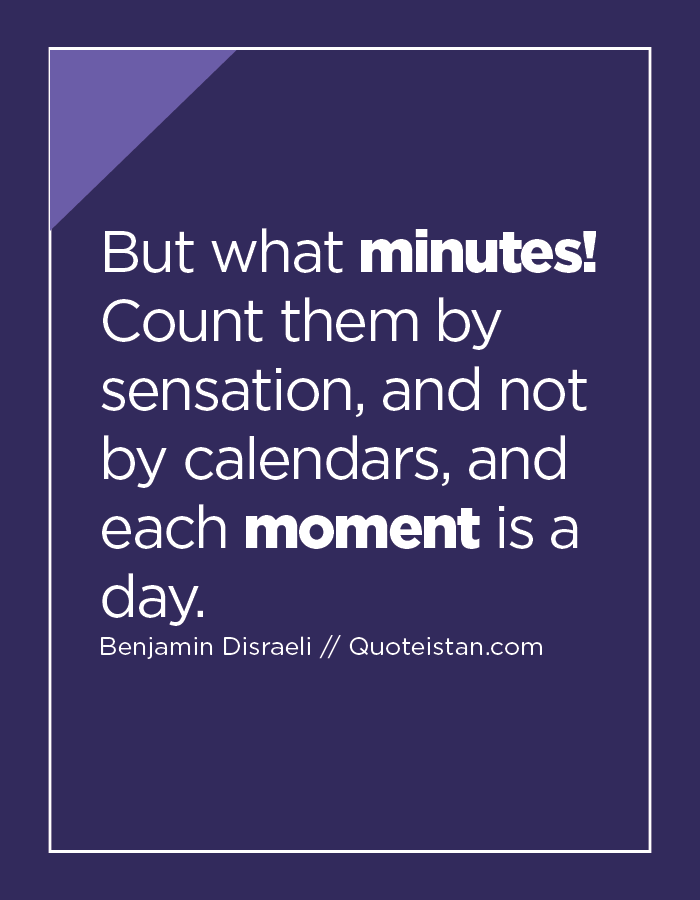 But what minutes! Count them by sensation, and not by calendars, and each moment is a day.
