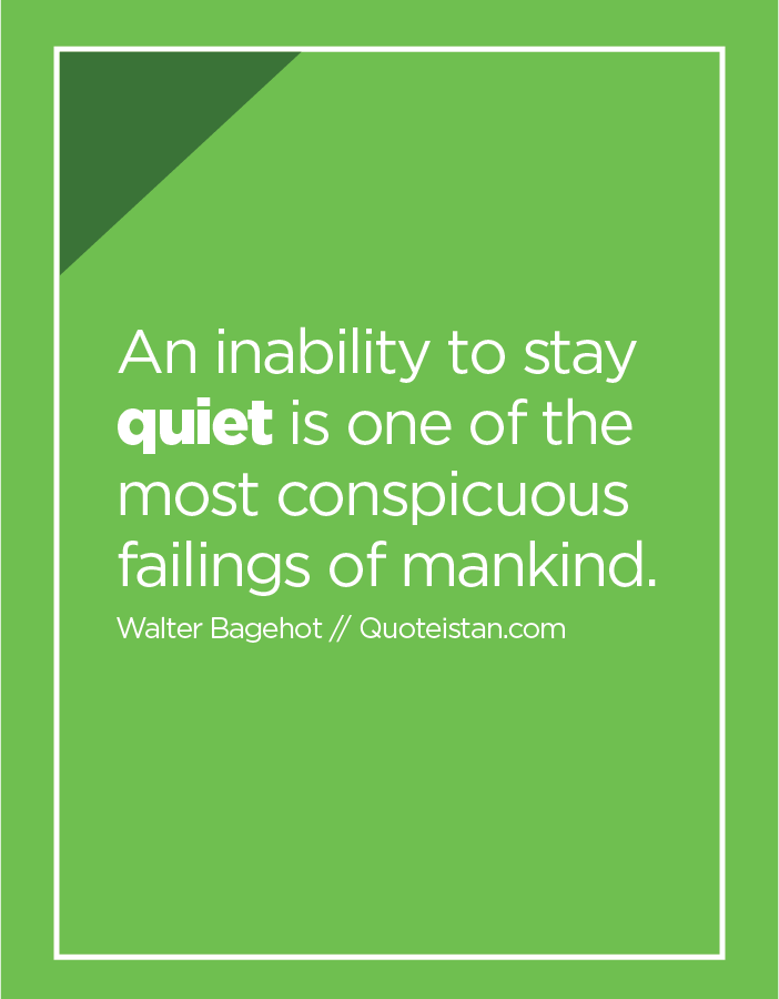 An inability to stay quiet is one of the most conspicuous failings of mankind.
