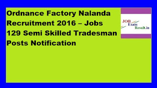 Ordnance Factory Nalanda Recruitment 2016 – Jobs 129 Semi Skilled Tradesman Posts Notification