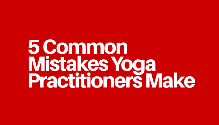 5 Common Mistakes Yoga Practitioners Make