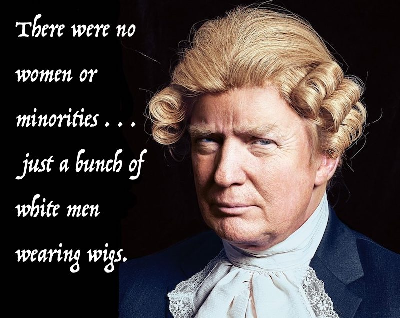 Puritans and Donald Turmp. There were no women or minorities, just a bunch of white guys wearing wigs  Not Sending Their Best