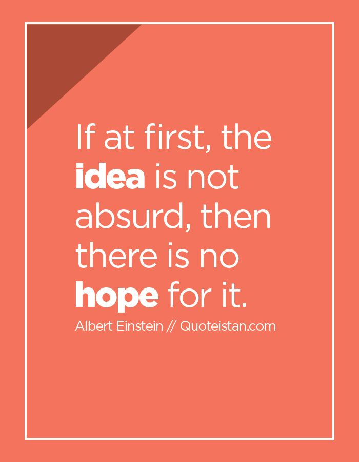 If at first, the idea is not absurd, then there is no hope for it.