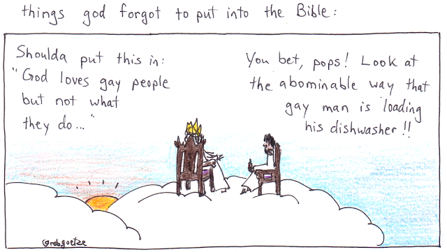"caption: things god forgot to put into the bible. Picture of clouds with god sitting on throne, jesus on a chair beside him. God says, ""Shoulda put this in: 'God loves gay people but hates what they do...'""  Jesus replies, ""You bet, pops! Look at the abominable way that gay man is loading his dishwasher!!"" Concept and drawing by rob goetze"