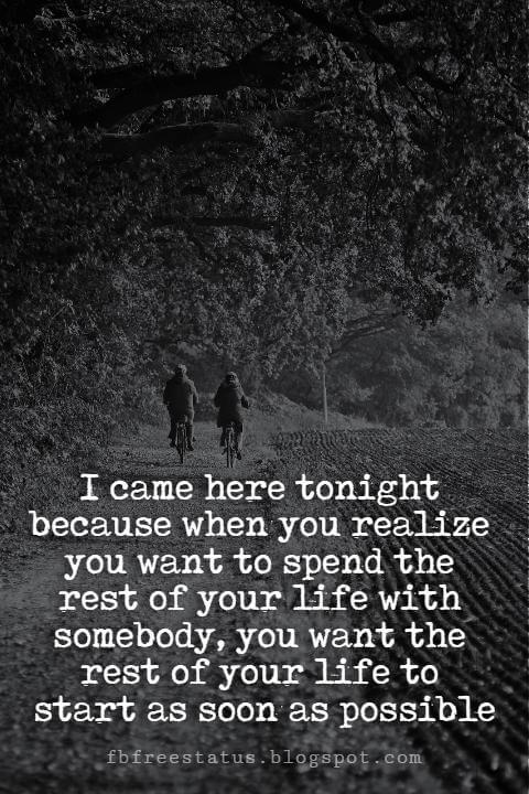 Cute Valentines Day Quotes, I came here tonight because when you realize you want to spend the rest of your life with somebody, you want the rest of your life to start as soon as possible.