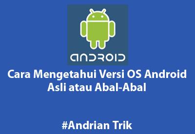 Cara Mengetahui Versi OS Android yang Asli atau Abal-Abal