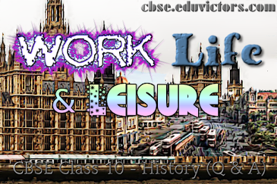 CBSE Class 10 - History - Chapter 6: Work, Life and Leisure (Questions and Answers)(#cbsenotes)(#eduvictors)