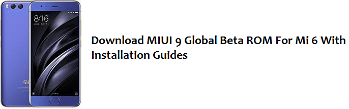 Download MIUI 9 Global Beta ROM For Mi 6 With Installation Guides
