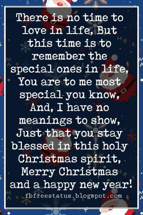 Merry Christmas Greetings Wishes, There is no time to love in life, But this time is to remember the special ones in life, You are to me most special you know, And, I have no meanings to show, Just that you stay blessed in this holy Christmas spirit, Merry Christmas and a happy new year!
