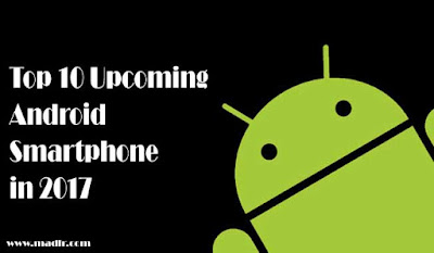 Top 10 Android Smartphone Just Launching with powerful features in 2017.
