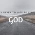 Finding GOD Its NEVER Too Late