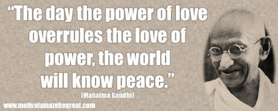 "Mahatma Gandhi Inspirational Quotes Explained: ""The day the power of love overrules the love of power, the world will know peace."" ― Mahatma Gandhi"
