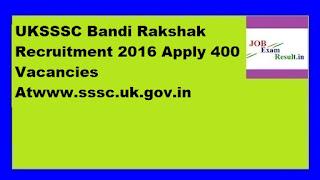 UKSSSC Bandi Rakshak Recruitment 2016 Apply 400 Vacancies Atwww.sssc.uk.gov.in