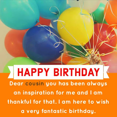 Dear cousin you has been always an inspiration for me and I am thankful for that. I am here to wish a very fantastic birthday. Happy Birthday My dear Cousin.