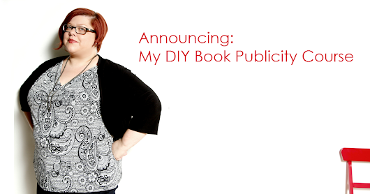 Announcing an A-Z and DIY Book Publicity Course -- with Me!