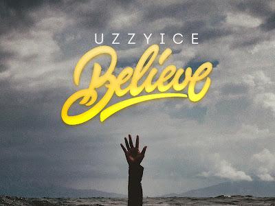 [MUSIC]: UzzyIce - Believe (Prod by C-mart) | @iamuzzyice