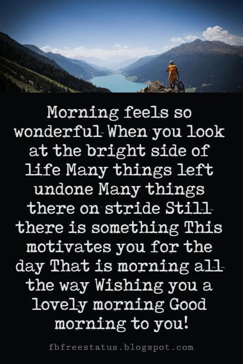 Sweet Good Morning Messages, Morning feels so wonderful When you look at the bright side of life Many things left undone Many things there on stride Still there is something This motivates you for the day That is morning all the way Wishing you a lovely morning Good morning to you!