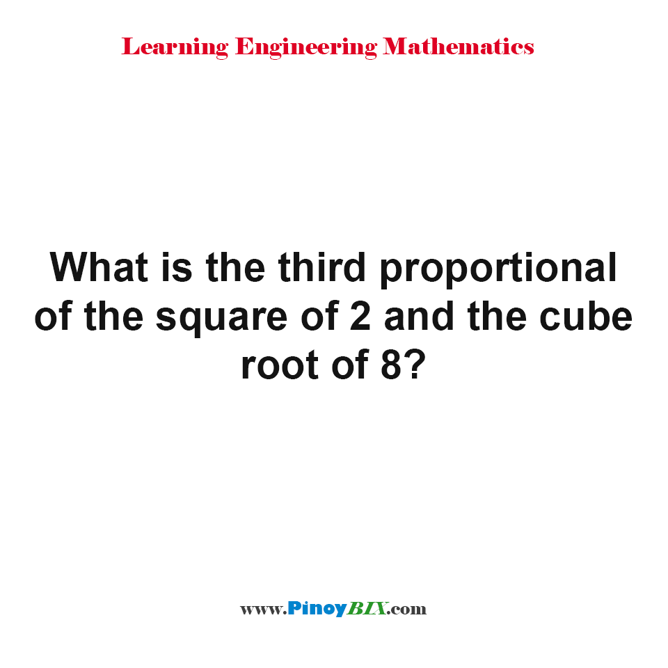 What is the third proportional of the square of 2 and the cube root of 8?