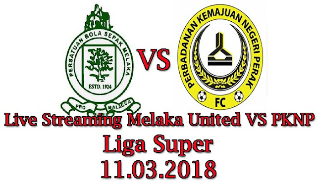 Live Streaming Melaka United VS PKNP Liga Super 11.03.2018