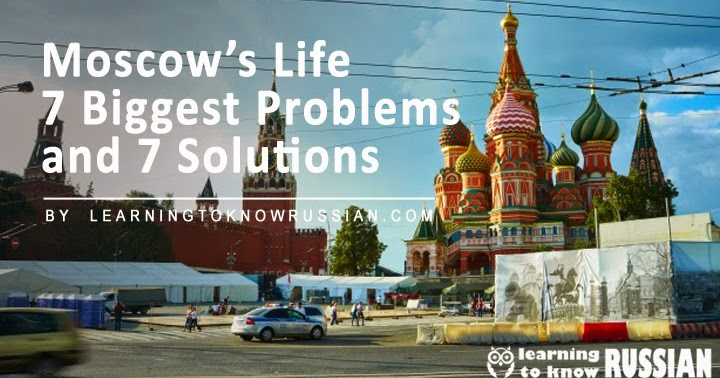 Moscow's Life 7 Biggest Problems And 7 Solutions ...