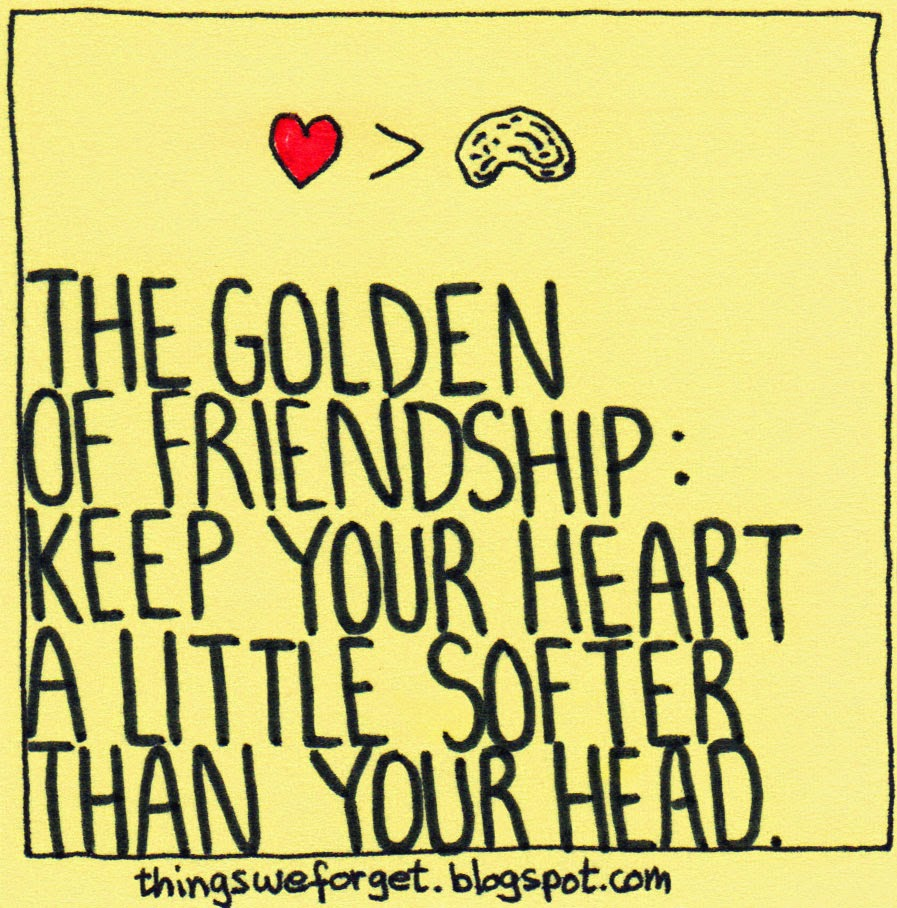 1179: The golden rule of friendship: keep your heart a little softer than  your head.