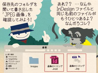 チップ君「保存先のフォルダを開いて書き出した「JPEG画像」を確認してみよう!」ジミー「あれ?? …なんかInDesignファイルと同じ名前のファイルがもうひとつあるよ?なんだろコレ?」