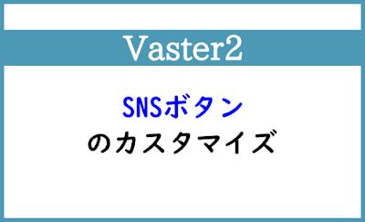 Blogger Labo:【Vaster2】SNSボタンのカスタマイズ