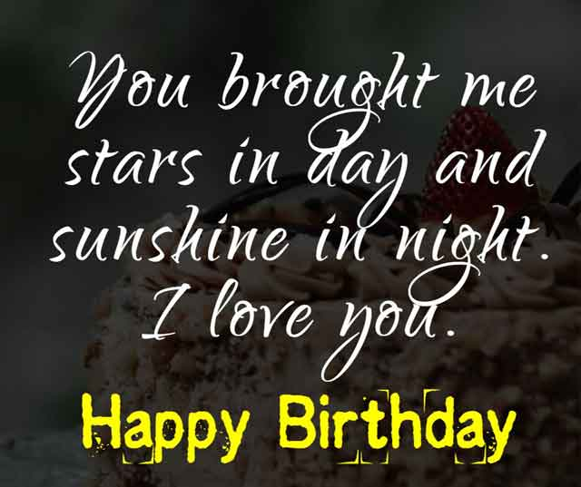 You brought me stars in day and sunshine in night. I love you. Happy birthday.