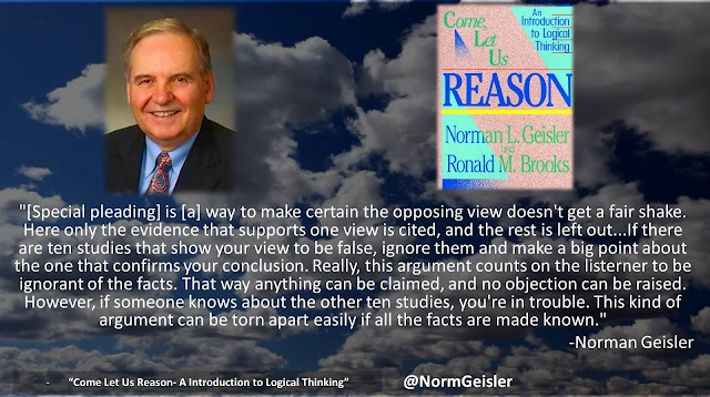 "Quote from ""Come Let Us Reason- A Introduction to Logical Thinking"" by Norman Geisler- ""[Special pleading] is [a] way to make certain the opposing view doesn't get a fair shake. Here only the evidence that supports one view is cited, and the rest is left out...If there are ten studies that show your view to be false, ignore them and make a big point about the one that confirms your conclusion. Really, this argument counts on the listerner to be ignorant of the facts. That way anything can be claimed, and no objection can be raised. However, if someone knows about the other ten studies, you're in trouble. This kind of argument can be torn apart easily if all the facts are made known."""