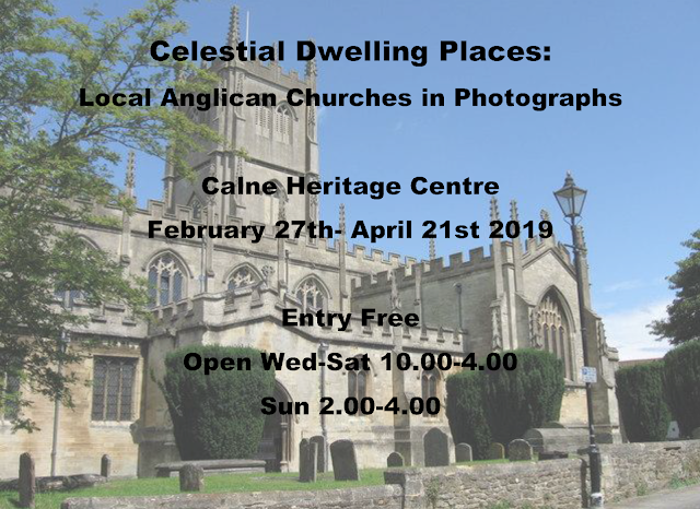 Celestial Dwelling Places: Local Anglican Churches in Photographs  Calne Heritage Centre February 27th- April 21st 2019  Entry Free Open Wed-Sat 10.00-4.00 Sun 2.00-4.00