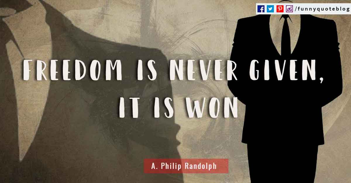 Freedom is never given, it is won ~ A. Philip Randolph Quote